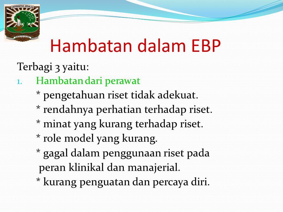 Hambatan dalam EBP Terbagi 3 yaitu: 1. Hambatan dari perawat * pengetahuan riset tidak adekuat. * rendahnya perhatian terhadap riset. * minat yang kur