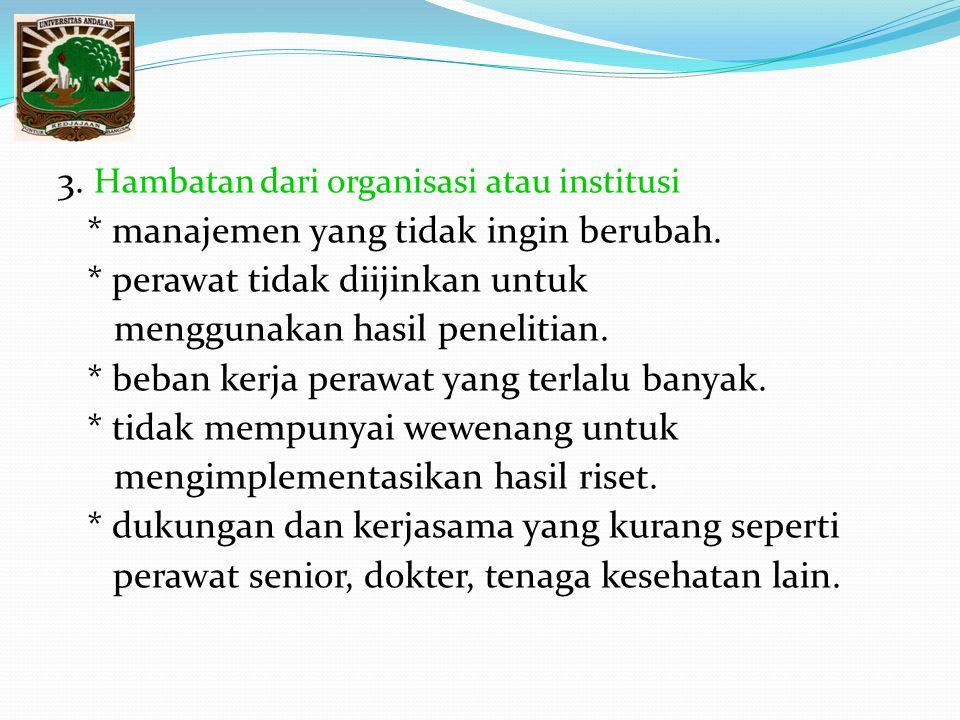 3. Hambatan dari organisasi atau institusi * manajemen yang tidak ingin berubah. * perawat tidak diijinkan untuk menggunakan hasil penelitian. * beban