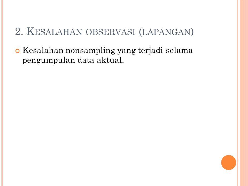 2. K ESALAHAN OBSERVASI ( LAPANGAN ) Kesalahan nonsampling yang terjadi selama pengumpulan data aktual.
