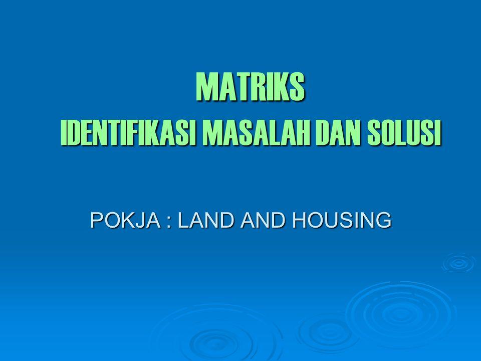 MATRIKS IDENTIFIKASI MASALAH DAN SOLUSI POKJA : LAND AND HOUSING