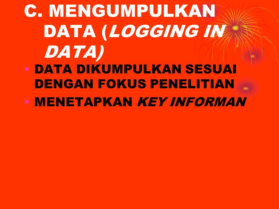 C. MENGUMPULKAN DATA (LOGGING IN DATA) DATA DIKUMPULKAN SESUAI DENGAN FOKUS PENELITIAN MENETAPKAN KEY INFORMAN