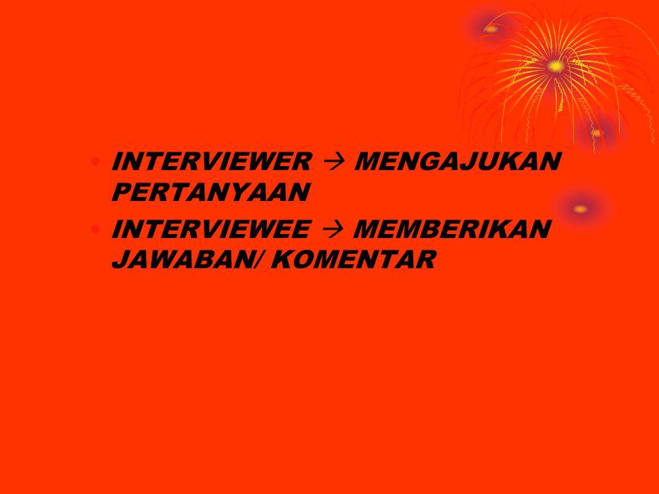 INTERVIEWER  MENGAJUKAN PERTANYAAN INTERVIEWEE  MEMBERIKAN JAWABAN/ KOMENTAR