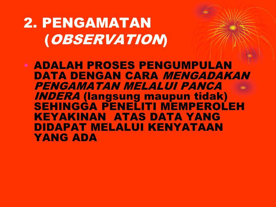2. PENGAMATAN (OBSERVATION) ADALAH PROSES PENGUMPULAN DATA DENGAN CARA MENGADAKAN PENGAMATAN MELALUI PANCA INDERA (langsung maupun tidak) SEHINGGA PEN