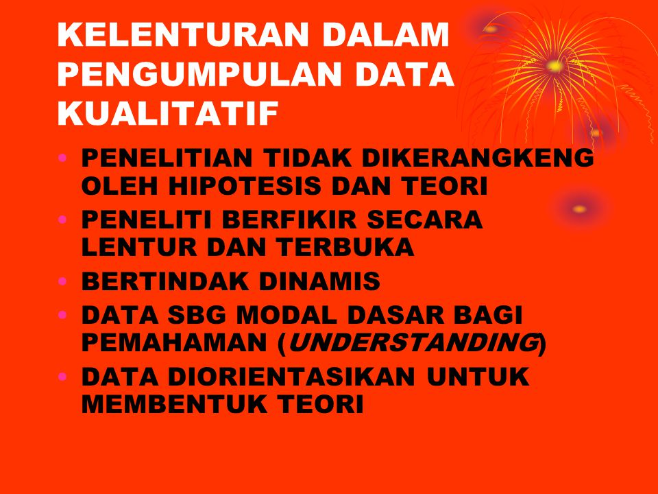 DATA YANG DIKUMPULKAN DATA KUANTITATIF (KUANTITAS) DATA KUALITATIF (KUALITAS) PENELITIAN KUALITATIF FOKUS PADA KUALITAS (MAKNA FENOMENA) DATA KUANTITATIF (JIKA PERLU) UNTUK MENDUKUNG ANALISIS KUALITATIF UNTUK MENDAPATKAN KEMANTAPAN DALAM KESIMPULAN AKHIRNYA DATA KUANTITATIF (JIKA ADA) TIDAK BERSIFAT PEMBUKTIAN DARI PREDIKSI