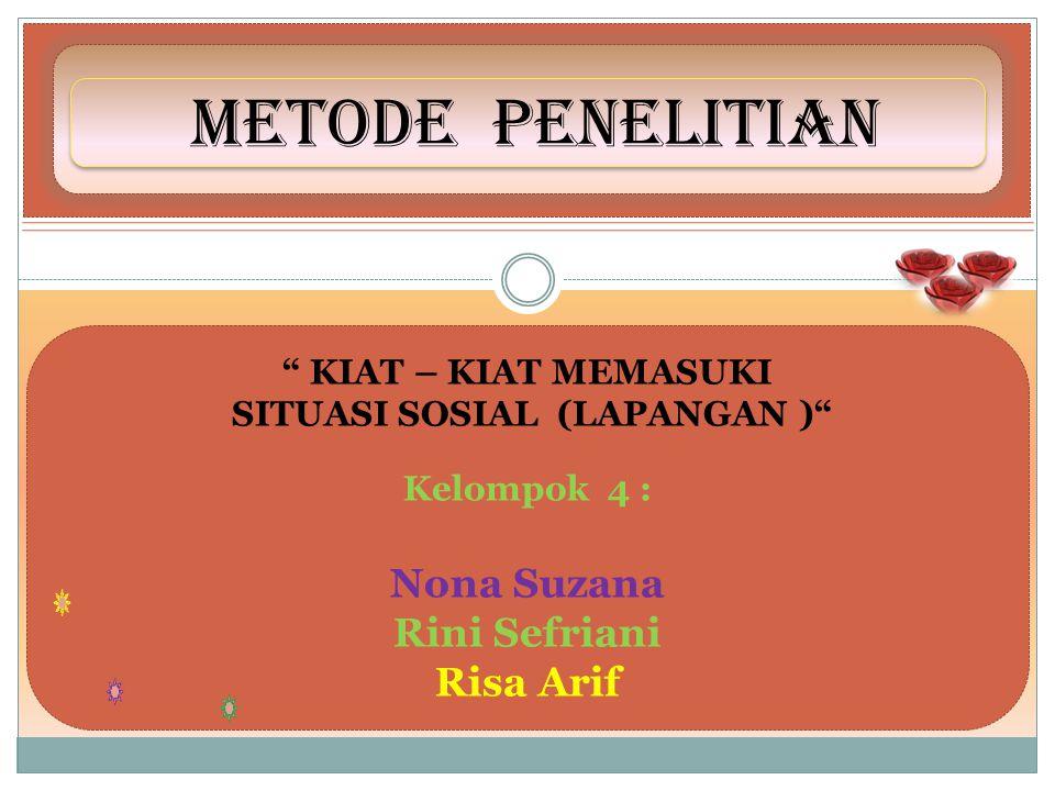 METODE PENELITIAN KIAT – KIAT MEMASUKI SITUASI SOSIAL (LAPANGAN ) Kelompok 4 : Nona Suzana Rini Sefriani Risa Arif