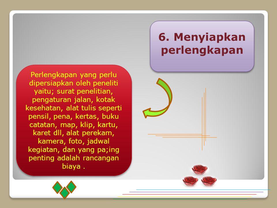 6. Menyiapkan perlengkapan Perlengkapan yang perlu dipersiapkan oleh peneliti yaitu; surat penelitian, pengaturan jalan, kotak kesehatan, alat tulis s