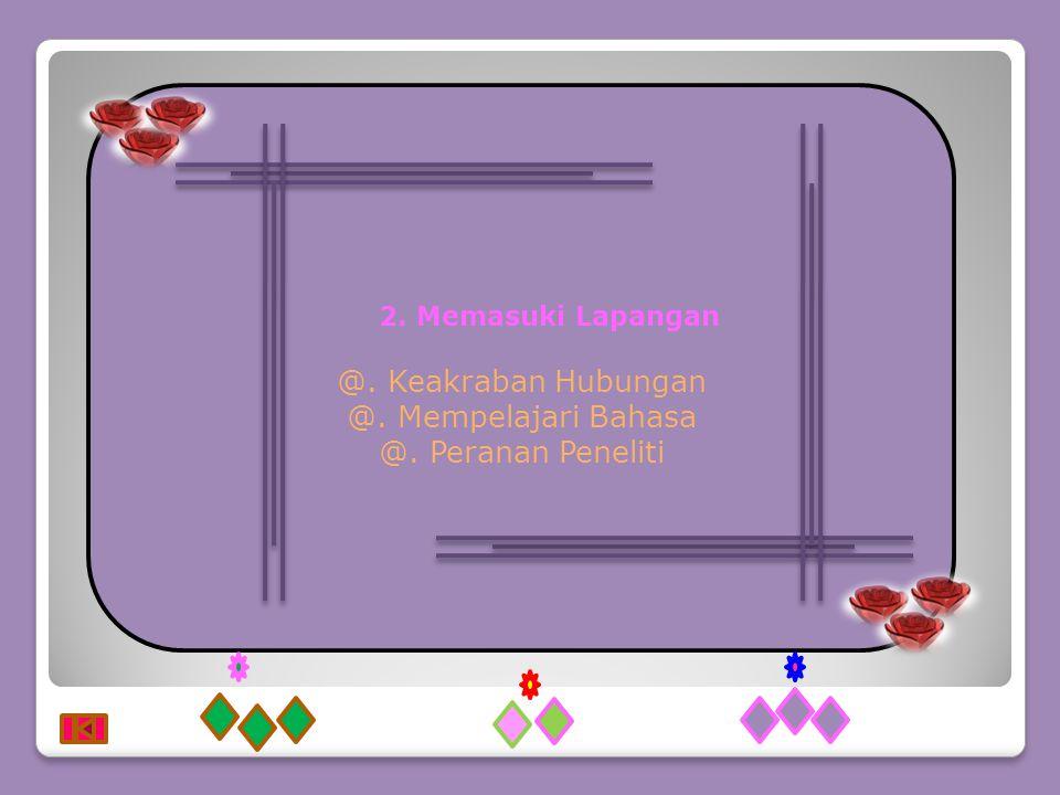2. Memasuki Lapangan @. Keakraban Hubungan @. Mempelajari Bahasa @. Peranan Peneliti