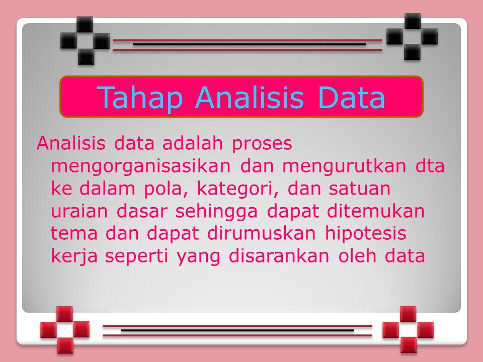 Analisis data adalah proses mengorganisasikan dan mengurutkan dta ke dalam pola, kategori, dan satuan uraian dasar sehingga dapat ditemukan tema dan dapat dirumuskan hipotesis kerja seperti yang disarankan oleh data Tahap Analisis Data