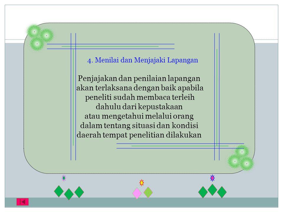 4. Menilai dan Menjajaki Lapangan Penjajakan dan penilaian lapangan akan terlaksana dengan baik apabila peneliti sudah membaca terleih dahulu dari kep