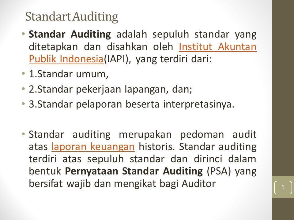 Standart Auditing Standar Auditing adalah sepuluh standar yang ditetapkan dan disahkan oleh Institut Akuntan Publik Indonesia(IAPI), yang terdiri dari:Institut Akuntan Publik Indonesia 1.Standar umum, 2.Standar pekerjaan lapangan, dan; 3.Standar pelaporan beserta interpretasinya.