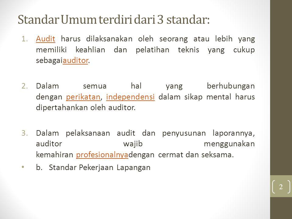 Standar Umum terdiri dari 3 standar: 1.Audit harus dilaksanakan oleh seorang atau lebih yang memiliki keahlian dan pelatihan teknis yang cukup sebagaiauditor.Auditauditor 2.Dalam semua hal yang berhubungan dengan perikatan, independensi dalam sikap mental harus dipertahankan oleh auditor.perikatanindependensi 3.Dalam pelaksanaan audit dan penyusunan laporannya, auditor wajib menggunakan kemahiran profesionalnyadengan cermat dan seksama.profesionalnya b.