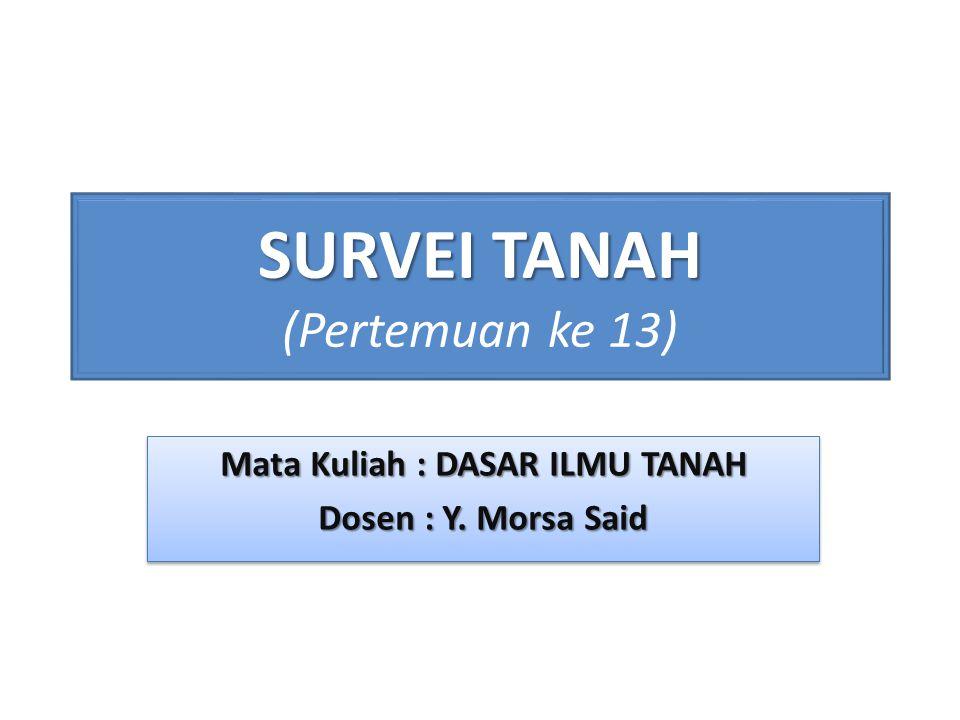 SURVEI TANAH SURVEI TANAH (Pertemuan ke 13) Mata Kuliah : DASAR ILMU TANAH Dosen : Y.