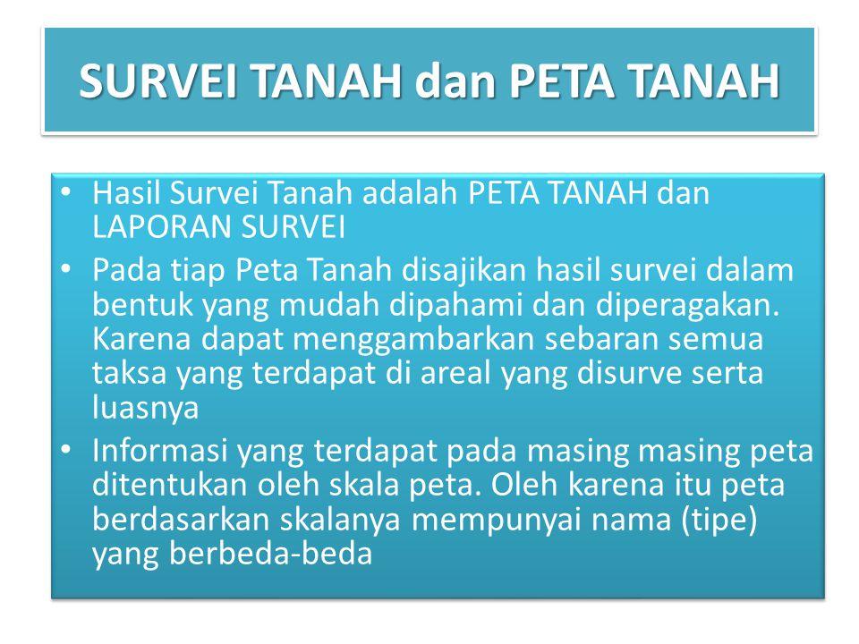 SURVEI TANAH dan PETA TANAH Hasil Survei Tanah adalah PETA TANAH dan LAPORAN SURVEI Pada tiap Peta Tanah disajikan hasil survei dalam bentuk yang mudah dipahami dan diperagakan.