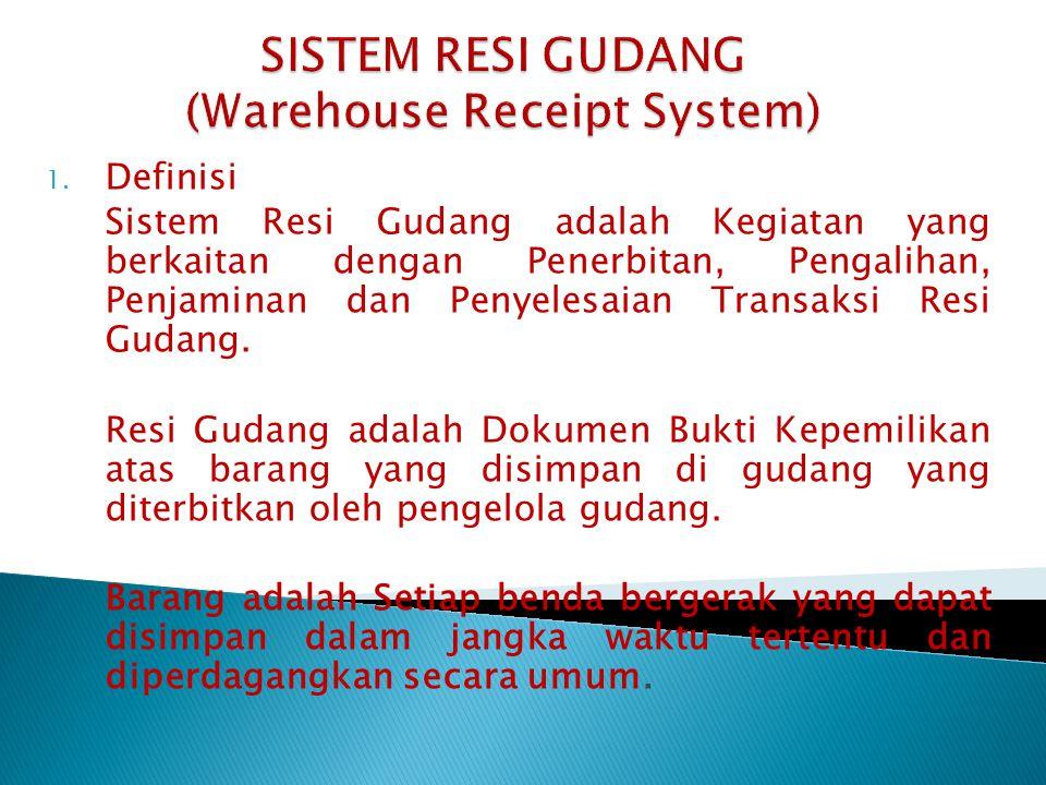 1. Definisi Sistem Resi Gudang adalah Kegiatan yang berkaitan dengan Penerbitan, Pengalihan, Penjaminan dan Penyelesaian Transaksi Resi Gudang. Resi G
