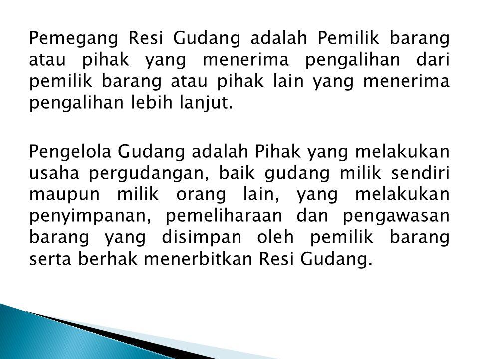 Pemegang Resi Gudang adalah Pemilik barang atau pihak yang menerima pengalihan dari pemilik barang atau pihak lain yang menerima pengalihan lebih lanjut.