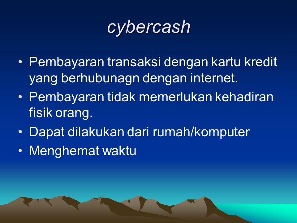 cybercash Pembayaran transaksi dengan kartu kredit yang berhubunagn dengan internet. Pembayaran tidak memerlukan kehadiran fisik orang. Dapat dilakuka