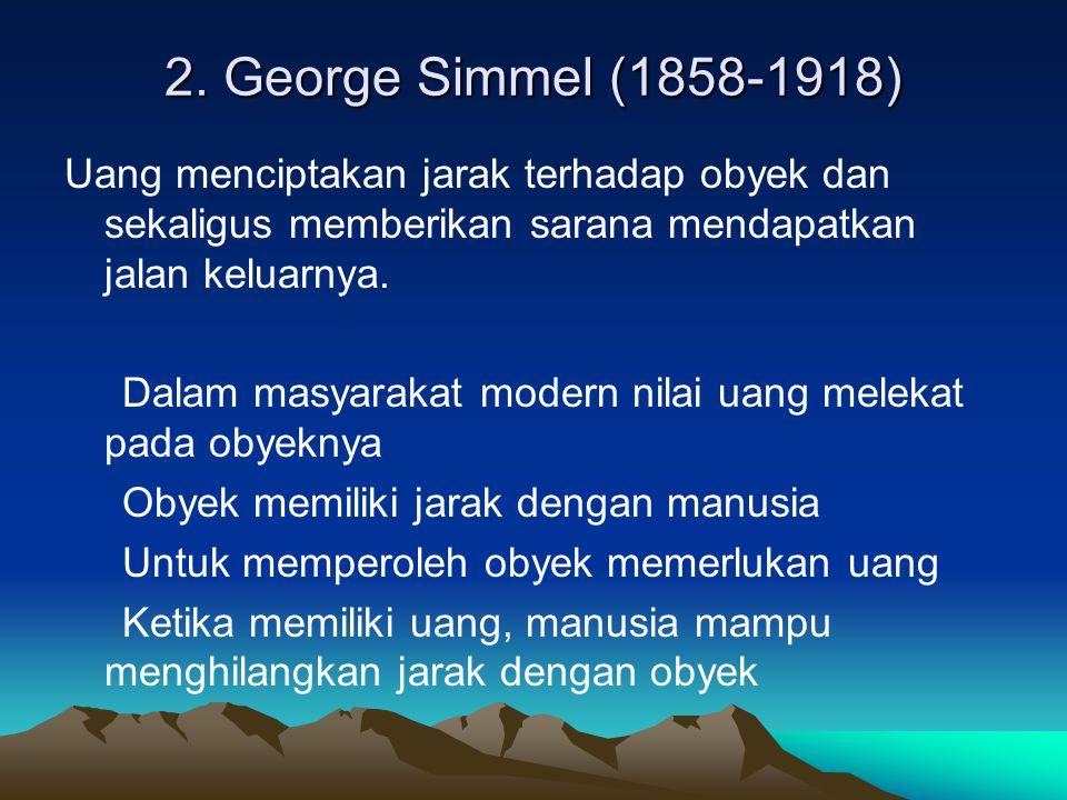 2. George Simmel (1858-1918) Uang menciptakan jarak terhadap obyek dan sekaligus memberikan sarana mendapatkan jalan keluarnya. Dalam masyarakat moder
