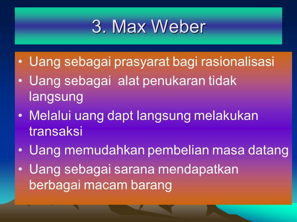 3. Max Weber Uang sebagai prasyarat bagi rasionalisasi Uang sebagai alat penukaran tidak langsung Melalui uang dapt langsung melakukan transaksi Uang
