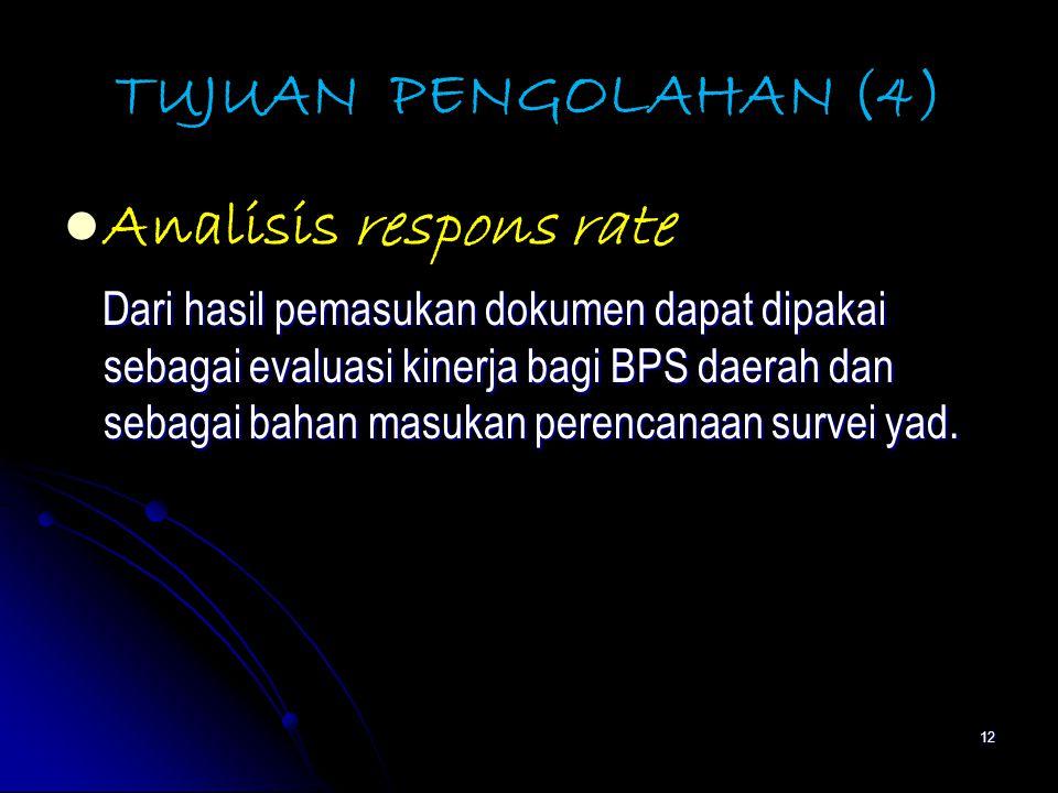 12 TUJUAN PENGOLAHAN (4) Analisis respons rate Dari hasil pemasukan dokumen dapat dipakai sebagai evaluasi kinerja bagi BPS daerah dan sebagai bahan masukan perencanaan survei yad.