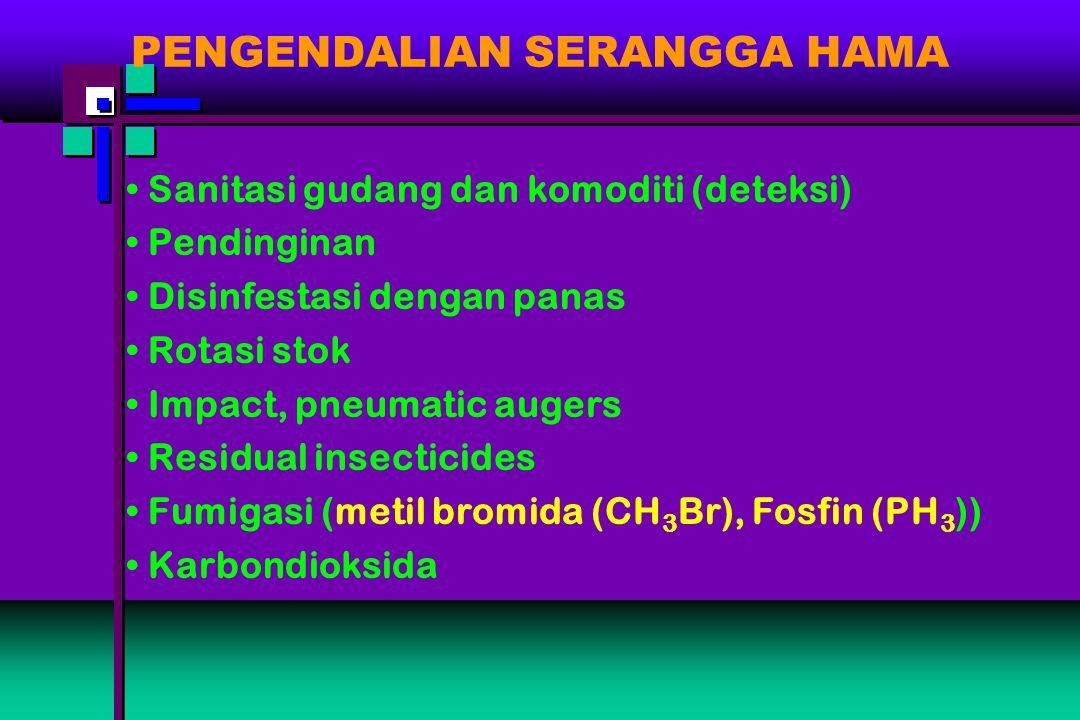 PENGENDALIAN SERANGGA HAMA Sanitasi gudang dan komoditi (deteksi) Pendinginan Disinfestasi dengan panas Rotasi stok Impact, pneumatic augers Residual insecticides Fumigasi (metil bromida (CH 3 Br), Fosfin (PH 3 )) Karbondioksida