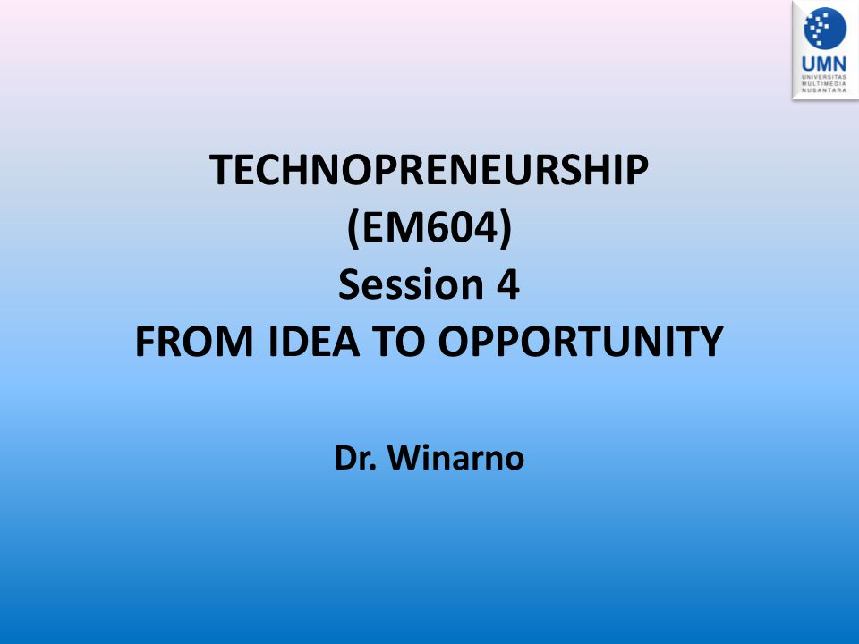 TECHNOPRENEURSHIP (EM604) Session 4 FROM IDEA TO OPPORTUNITY Dr. Winarno