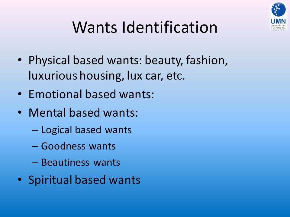 Wants Identification Physical based wants: beauty, fashion, luxurious housing, lux car, etc. Emotional based wants: Mental based wants: – Logical base