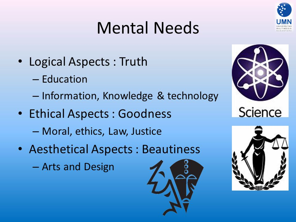 Mental Needs Logical Aspects : Truth – Education – Information, Knowledge & technology Ethical Aspects : Goodness – Moral, ethics, Law, Justice Aesthetical Aspects : Beautiness – Arts and Design