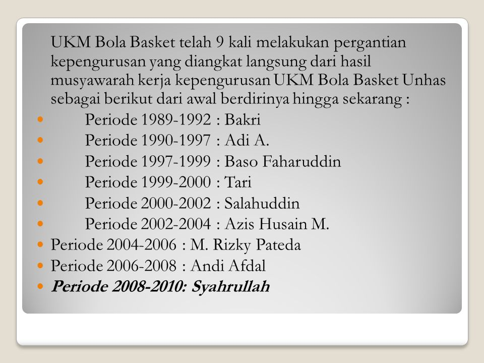 UKM Bola Basket telah 9 kali melakukan pergantian kepengurusan yang diangkat langsung dari hasil musyawarah kerja kepengurusan UKM Bola Basket Unhas s