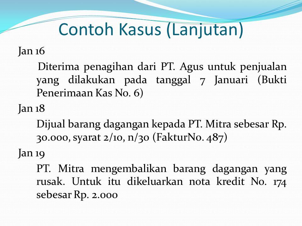 Contoh Kasus (Lanjutan) Jan 16 Diterima penagihan dari PT. Agus untuk penjualan yang dilakukan pada tanggal 7 Januari (Bukti Penerimaan Kas No. 6) Jan