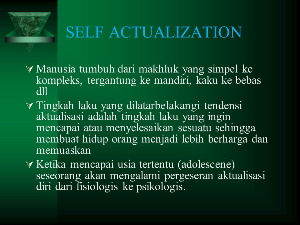 SELF ACTUALIZATION  Manusia tumbuh dari makhluk yang simpel ke kompleks, tergantung ke mandiri, kaku ke bebas dll  Tingkah laku yang dilatarbelakang