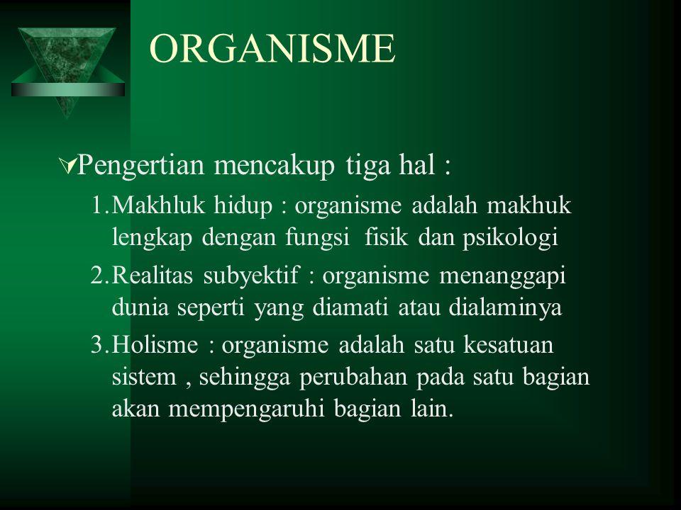 ORGANISME  Pengertian mencakup tiga hal : 1.Makhluk hidup : organisme adalah makhuk lengkap dengan fungsi fisik dan psikologi 2.Realitas subyektif :