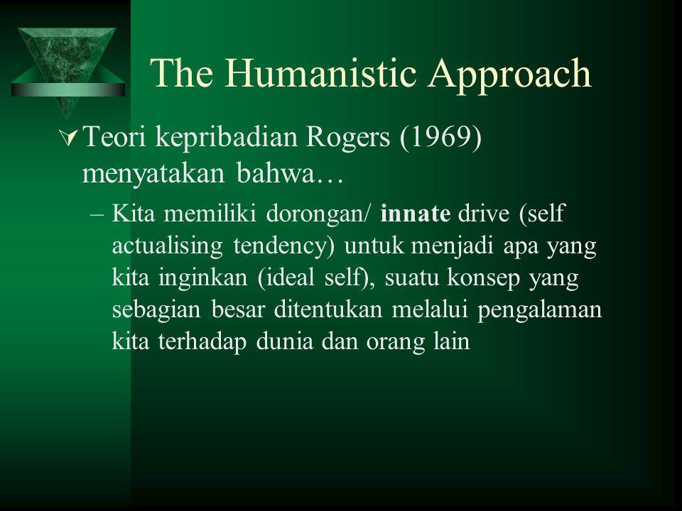 The Humanistic Approach  Teori kepribadian Rogers (1969) menyatakan bahwa… –Kita memiliki dorongan/ innate drive (self actualising tendency) untuk me