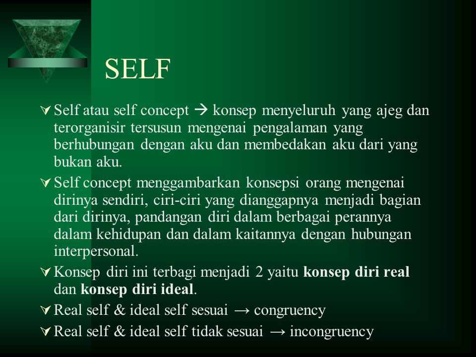 SELF  Self atau self concept  konsep menyeluruh yang ajeg dan terorganisir tersusun mengenai pengalaman yang berhubungan dengan aku dan membedakan a