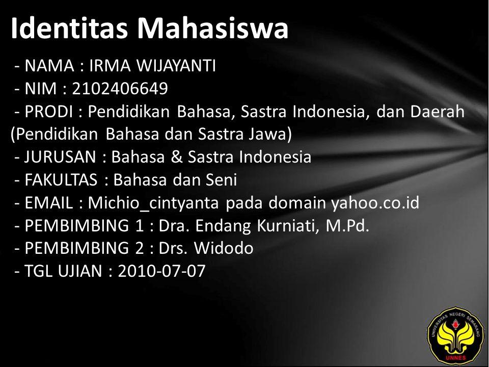 Identitas Mahasiswa - NAMA : IRMA WIJAYANTI - NIM : 2102406649 - PRODI : Pendidikan Bahasa, Sastra Indonesia, dan Daerah (Pendidikan Bahasa dan Sastra Jawa) - JURUSAN : Bahasa & Sastra Indonesia - FAKULTAS : Bahasa dan Seni - EMAIL : Michio_cintyanta pada domain yahoo.co.id - PEMBIMBING 1 : Dra.