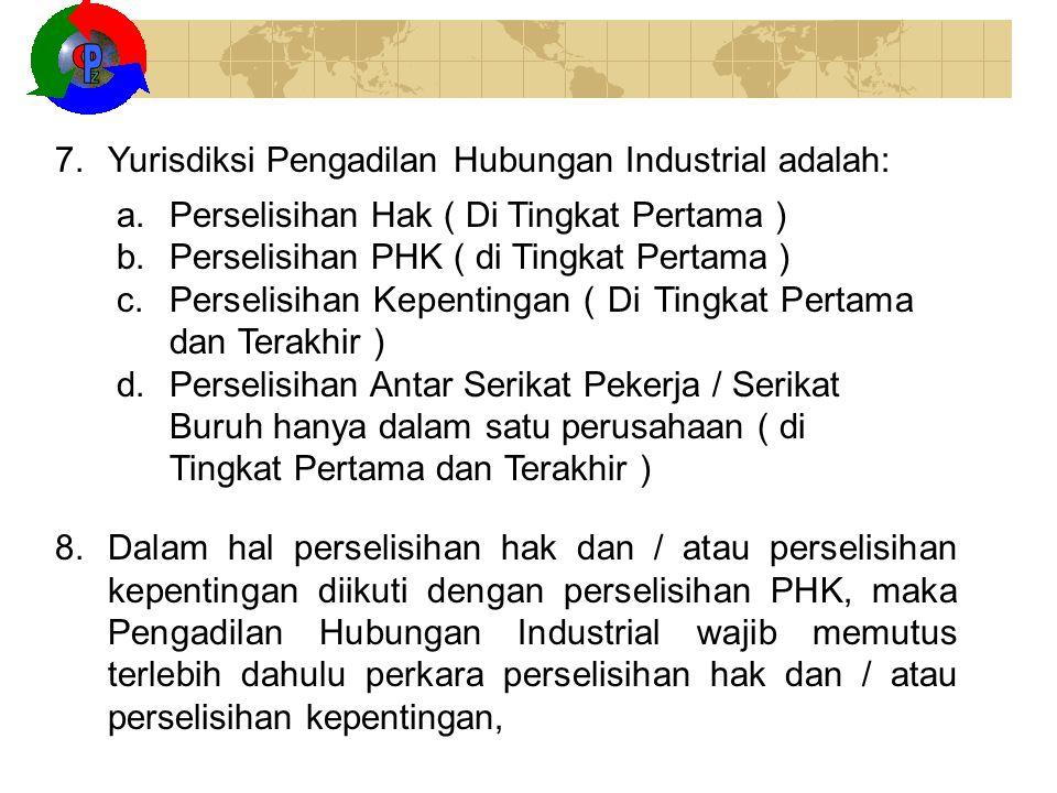 7.Yurisdiksi Pengadilan Hubungan Industrial adalah: a.Perselisihan Hak ( Di Tingkat Pertama ) b.Perselisihan PHK ( di Tingkat Pertama ) c.Perselisihan