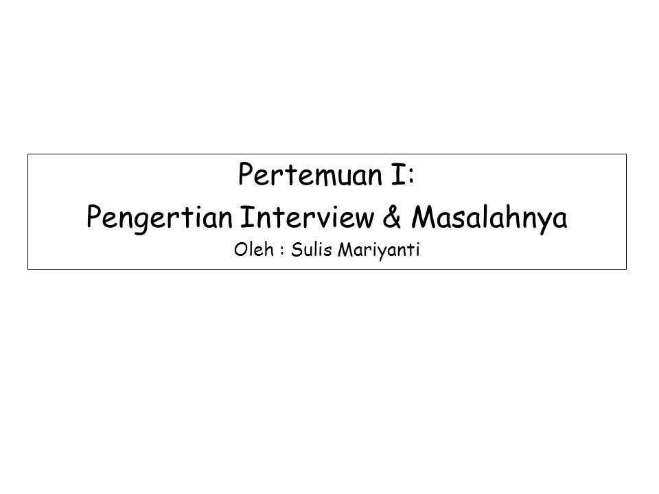 Pertemuan I: Pengertian Interview & Masalahnya Oleh : Sulis Mariyanti