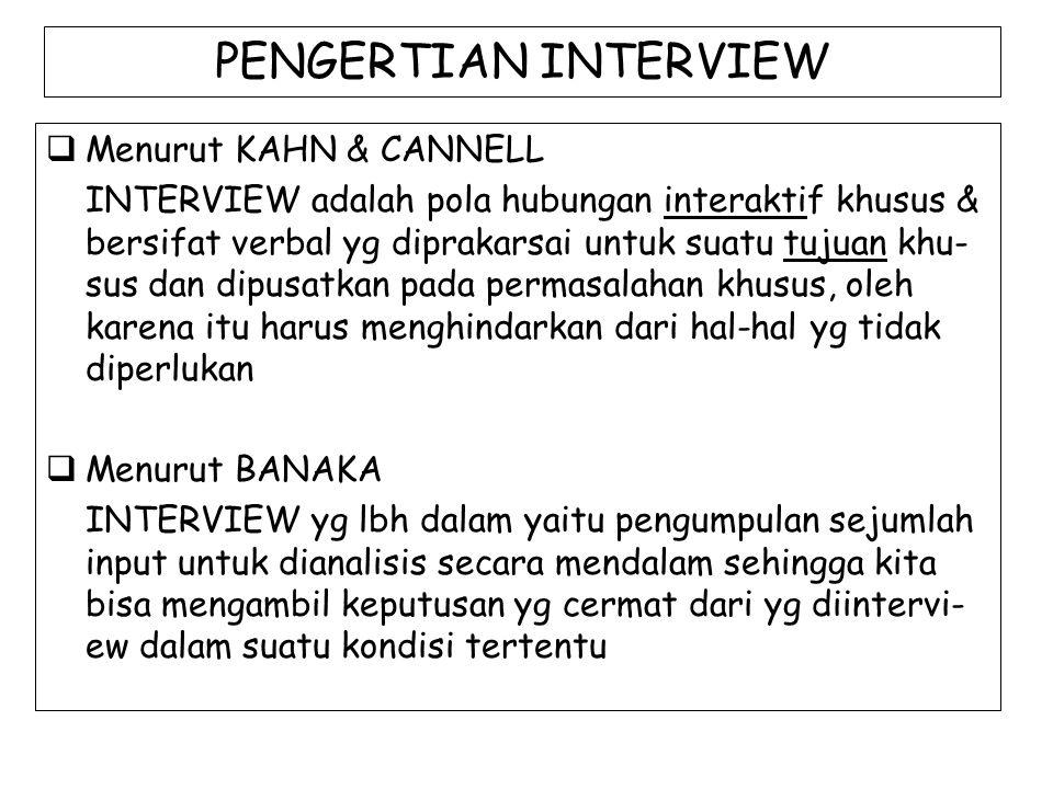 PENGERTIAN INTERVIEW  Menurut KAHN & CANNELL INTERVIEW adalah pola hubungan interaktif khusus & bersifat verbal yg diprakarsai untuk suatu tujuan khu