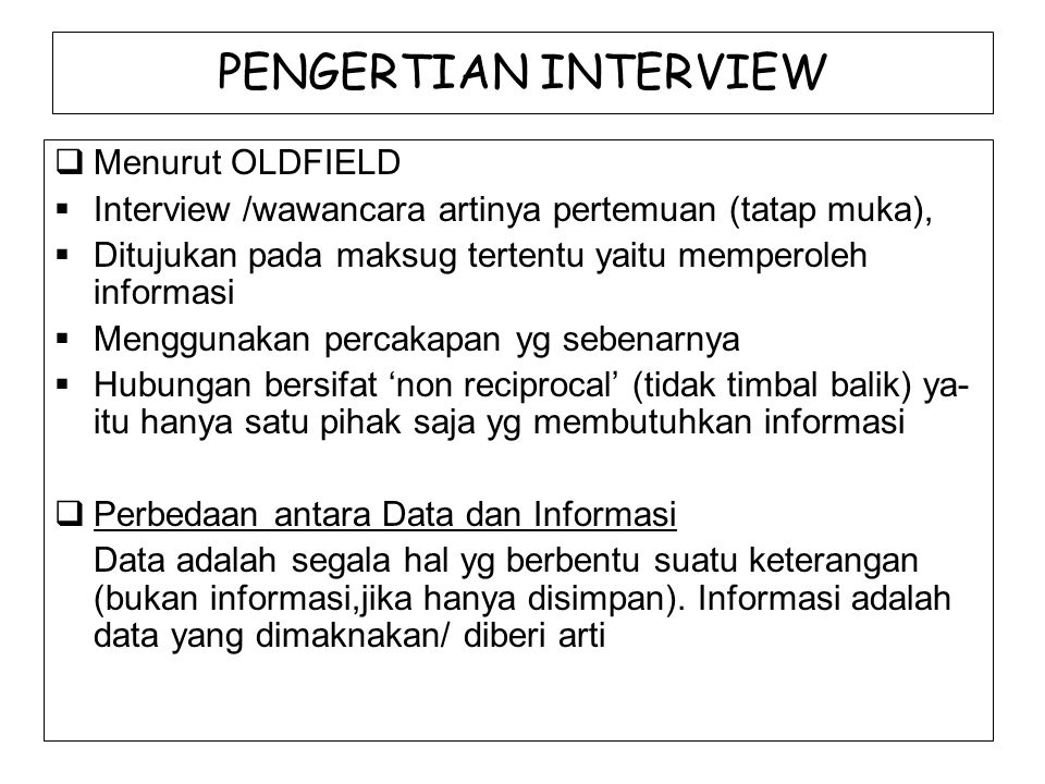 PENGERTIAN INTERVIEW  Menurut OLDFIELD  Interview /wawancara artinya pertemuan (tatap muka),  Ditujukan pada maksug tertentu yaitu memperoleh infor