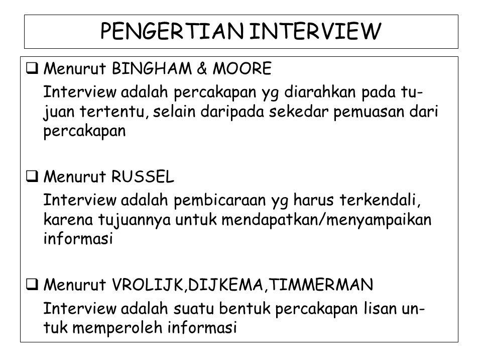 PENGERTIAN INTERVIEW  Menurut KOENTJARANINGRAT Interview adalah cara yg digunakan untuk suatu tu- gas tertentu yg mencoba mendapatkan pendirian secara lisan dari seorang responden dalam bercakap- cakap & berhadapan muka dengan orang tsb  Menurut SINCOFF & GOYER Interview merupakan interaksi manusiawi yg teruta-ma melibatkan perilaku berbicara & mendengarkan (mencakup faktor-faktor perilaku non verbal & ting- kah laku tactile) Dengan kata lain interview adalah suatu interaksi yg bertujuan & bersifat DYADIC (2 pihak) yg melibatkan perilaku ORAL & AURAL (berbicara & mendengarkan)