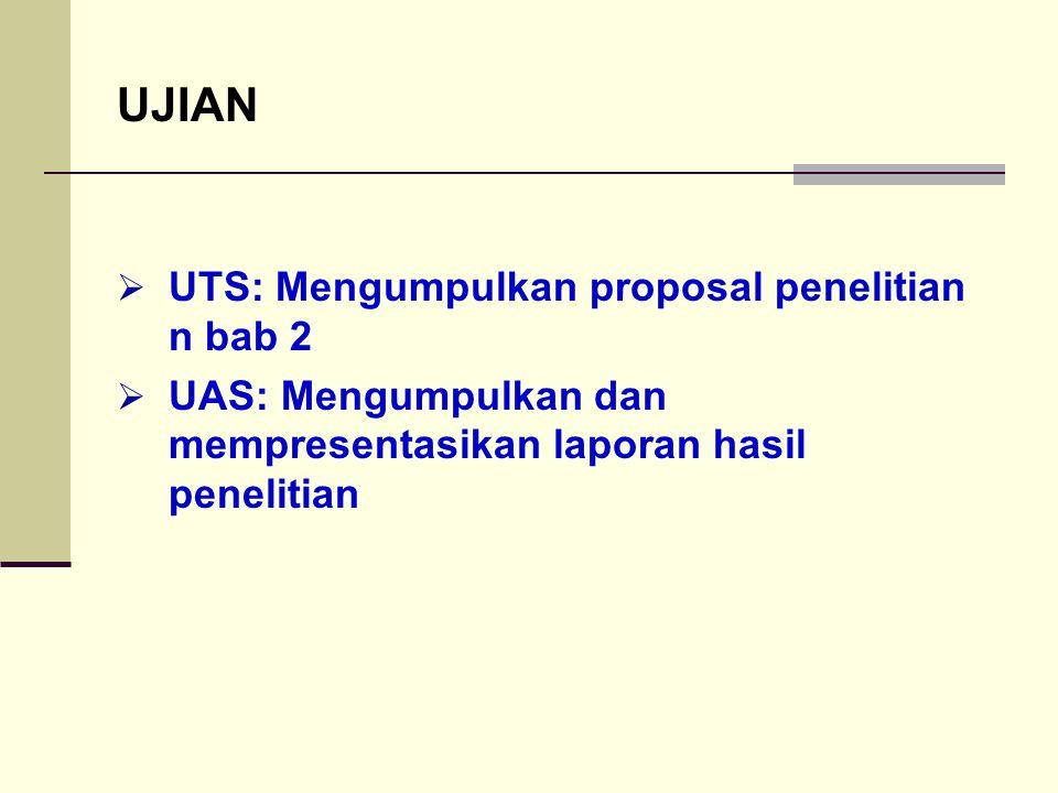 UJIAN  UTS: Mengumpulkan proposal penelitian n bab 2  UAS: Mengumpulkan dan mempresentasikan laporan hasil penelitian