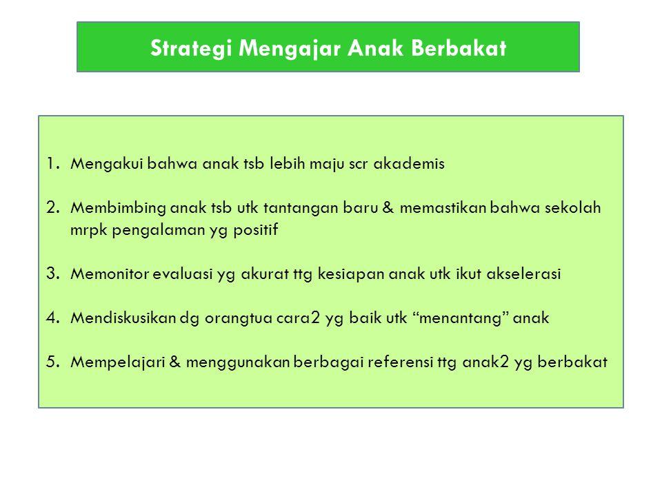 Strategi Mengajar Anak Berbakat 1.Mengakui bahwa anak tsb lebih maju scr akademis 2.Membimbing anak tsb utk tantangan baru & memastikan bahwa sekolah mrpk pengalaman yg positif 3.Memonitor evaluasi yg akurat ttg kesiapan anak utk ikut akselerasi 4.Mendiskusikan dg orangtua cara2 yg baik utk menantang anak 5.Mempelajari & menggunakan berbagai referensi ttg anak2 yg berbakat