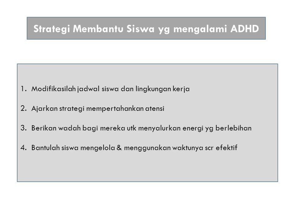 Strategi Membantu Siswa yg mengalami ADHD 1.Modifikasilah jadwal siswa dan lingkungan kerja 2.Ajarkan strategi mempertahankan atensi 3.Berikan wadah bagi mereka utk menyalurkan energi yg berlebihan 4.Bantulah siswa mengelola & menggunakan waktunya scr efektif