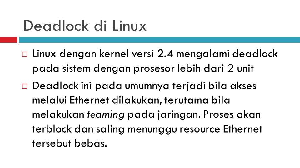 Deadlock di Linux  Linux dengan kernel versi 2.4 mengalami deadlock pada sistem dengan prosesor lebih dari 2 unit  Deadlock ini pada umumnya terjadi bila akses melalui Ethernet dilakukan, terutama bila melakukan teaming pada jaringan.
