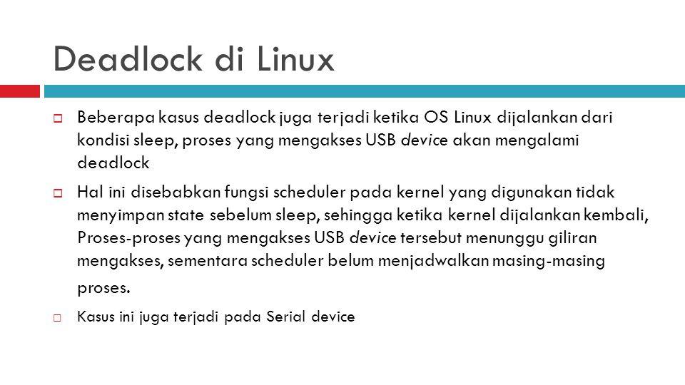 Deadlock di Linux  Beberapa kasus deadlock juga terjadi ketika OS Linux dijalankan dari kondisi sleep, proses yang mengakses USB device akan mengalam