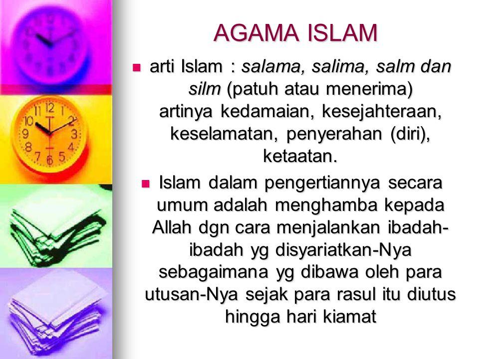 AGAMA ISLAM arti Islam : salama, salima, salm dan silm (patuh atau menerima) artinya kedamaian, kesejahteraan, keselamatan, penyerahan (diri), ketaata