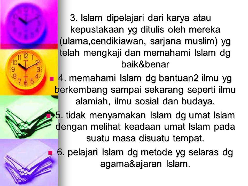 3. Islam dipelajari dari karya atau kepustakaan yg ditulis oleh mereka (ulama,cendikiawan, sarjana muslim) yg telah mengkaji dan memahami Islam dg bai
