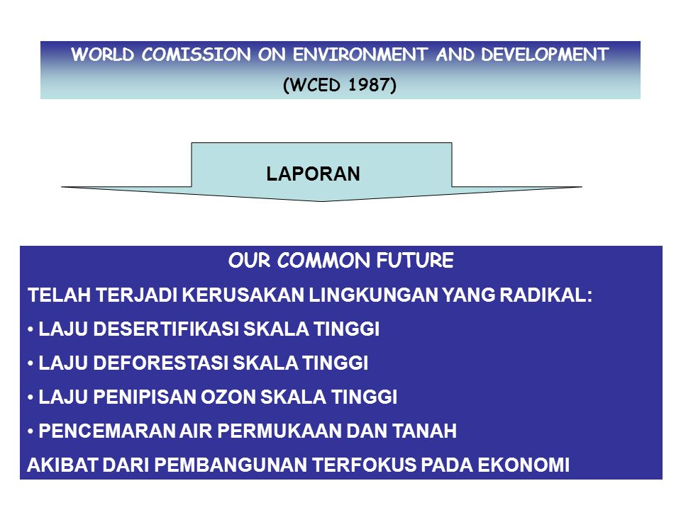 WORLD COMISSION ON ENVIRONMENT AND DEVELOPMENT (WCED 1987) LAPORAN OUR COMMON FUTURE TELAH TERJADI KERUSAKAN LINGKUNGAN YANG RADIKAL: LAJU DESERTIFIKA