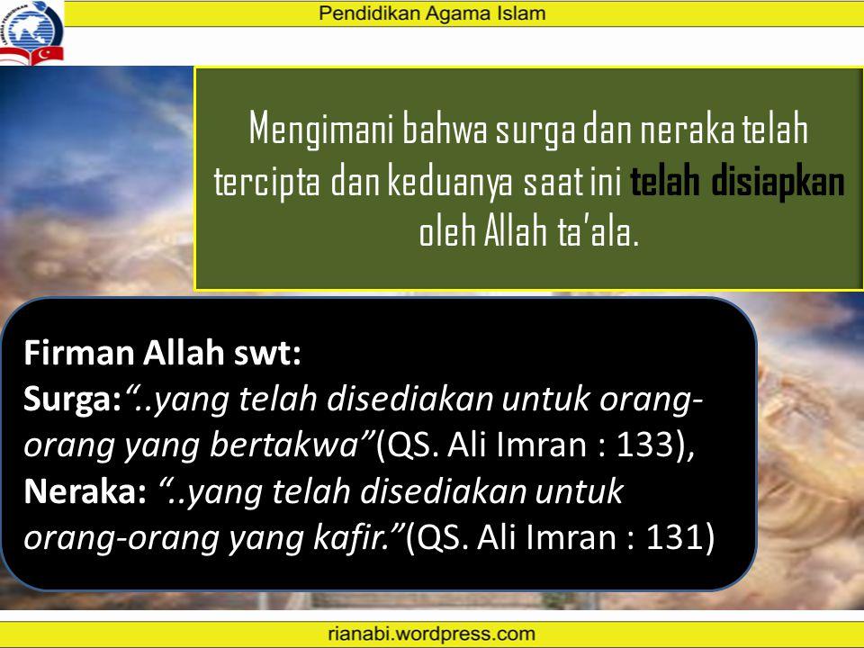 "Salah satu di antara pokok keyakinan Muslim adalah mengimani keberadaan Surga dan Neraka. Firman Allah SWT, ""Peliharalah dirimu dari neraka yang bahan"