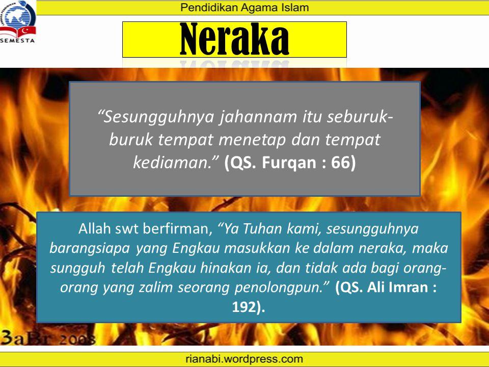 NERAKA Neraka merupakan suatu tempat pembalasan paling berat bagi orang yang ingkar, durhaka, dan suka berbuat maksiat kepada Allah SWT dan melanggar
