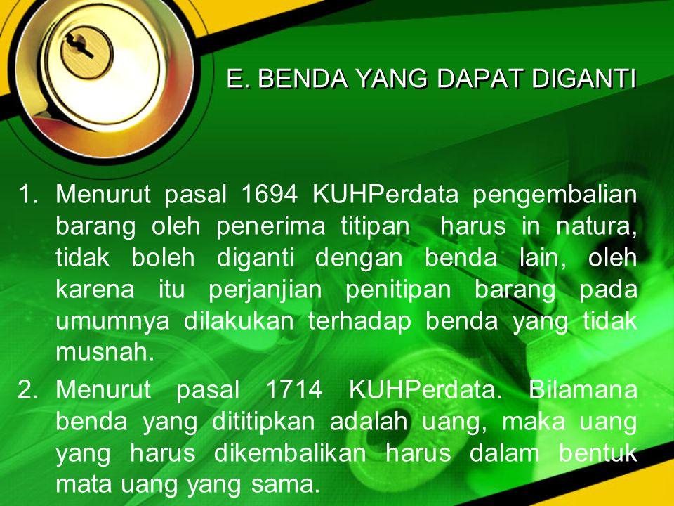 E. BENDA YANG DAPAT DIGANTI 1.Menurut pasal 1694 KUHPerdata pengembalian barang oleh penerima titipan harus in natura, tidak boleh diganti dengan bend